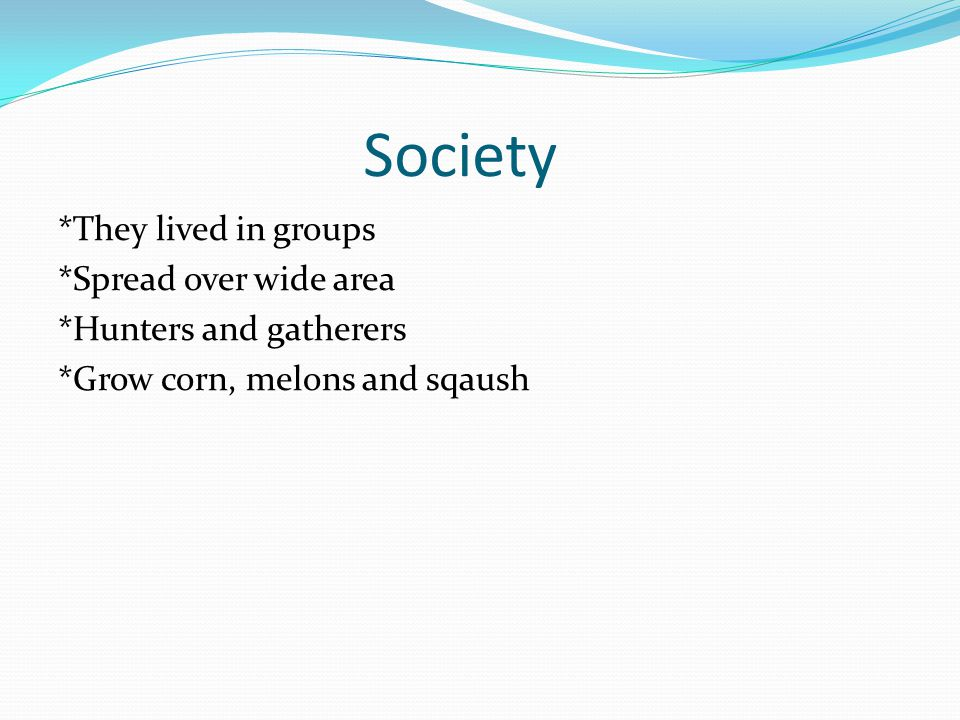 Society *They lived in groups *Spread over wide area *Hunters and gatherers *Grow corn, melons and sqaush