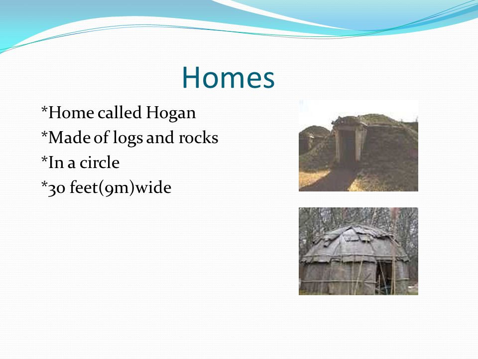 Homes *Home called Hogan *Made of logs and rocks *In a circle *30 feet(9m)wide