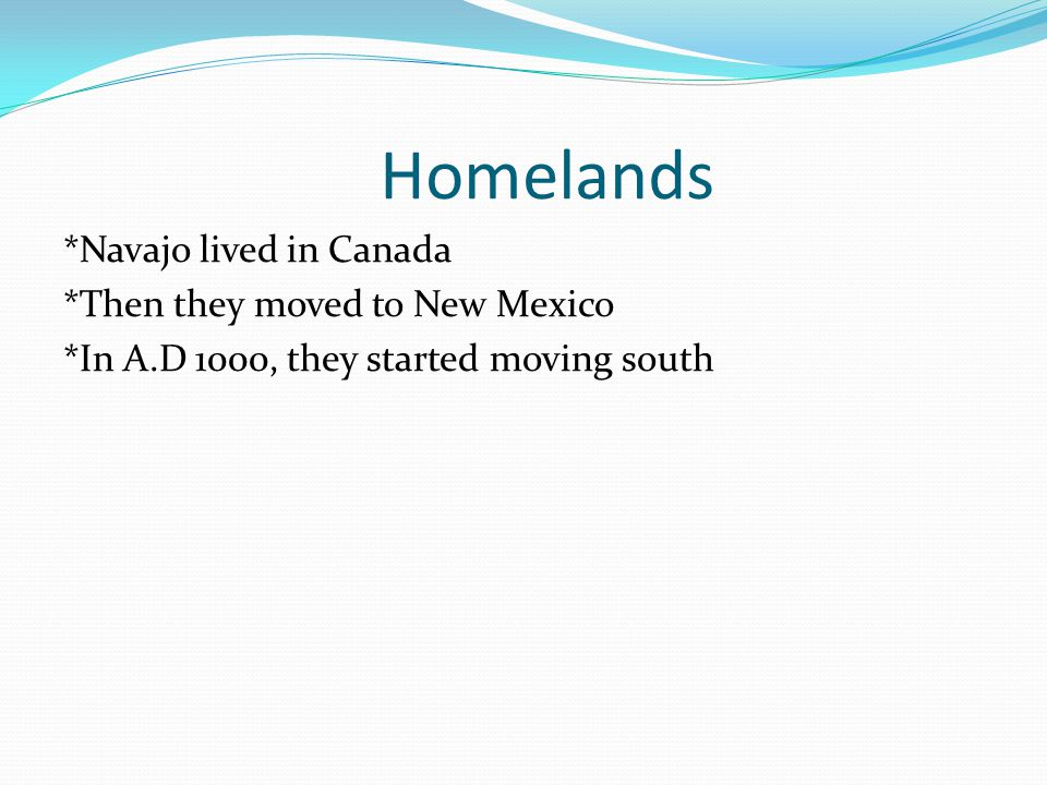 Homelands *Navajo lived in Canada *Then they moved to New Mexico *In A.D 1000, they started moving south