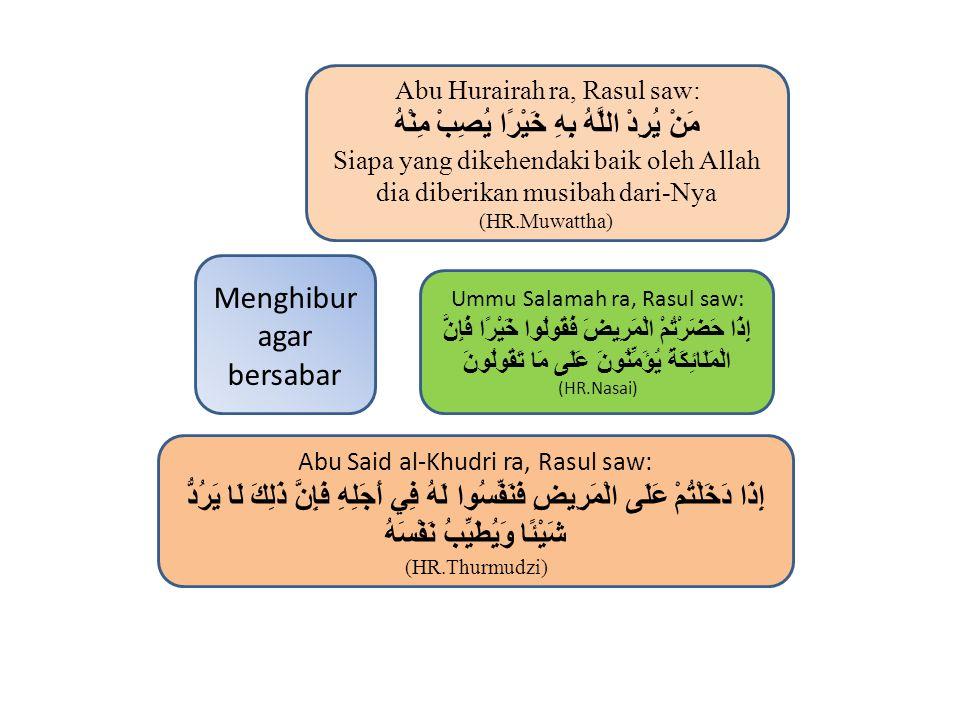 Menghibur agar bersabar Abu Hurairah ra, Rasul saw: مَنْ يُرِدْ اللَّهُ بِهِ خَيْرًا يُصِبْ مِنْهُ Siapa yang dikehendaki baik oleh Allah dia diberikan musibah dari-Nya (HR.Muwattha) Ummu Salamah ra, Rasul saw: إِذَا حَضَرْتُمْ الْمَرِيضَ فَقُولُوا خَيْرًا فَإِنَّ الْمَلَائِكَةَ يُؤَمِّنُونَ عَلَى مَا تَقُولُونَ (HR.Nasai) Abu Said al-Khudri ra, Rasul saw: إِذَا دَخَلْتُمْ عَلَى الْمَرِيضِ فَنَفِّسُوا لَهُ فِي أَجَلِهِ فَإِنَّ ذَلِكَ لَا يَرُدُّ شَيْئًا وَيُطَيِّبُ نَفْسَهُ (HR.Thurmudzi)