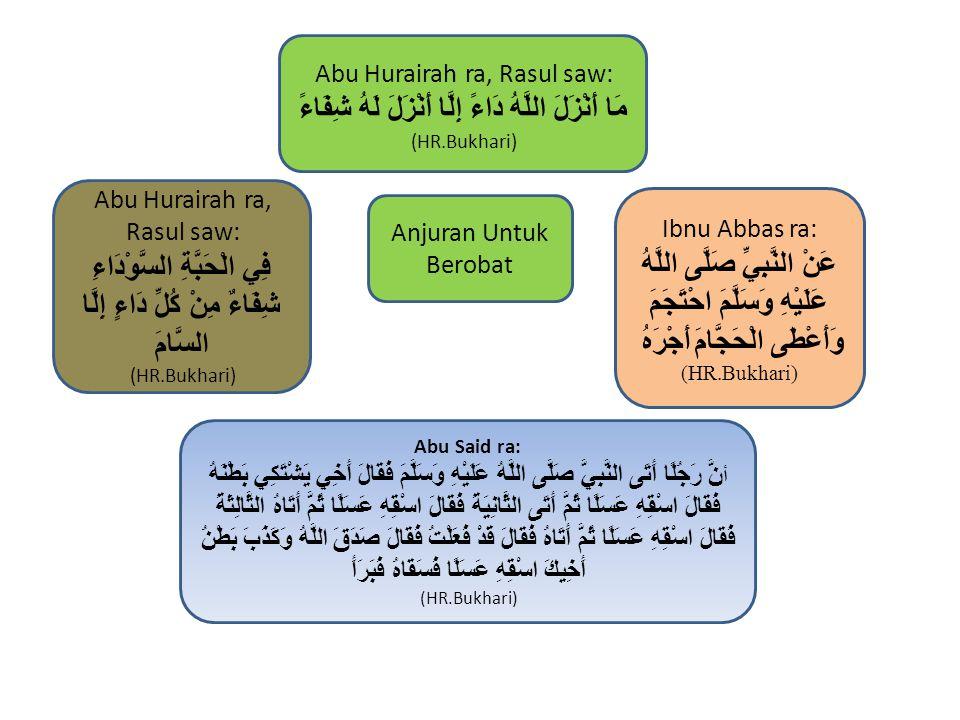 Ibnu Abbas ra: عَنْ النَّبِيِّ صَلَّى اللَّهُ عَلَيْهِ وَسَلَّمَ احْتَجَمَ وَأَعْطَى الْحَجَّامَ أَجْرَهُ (HR.Bukhari) Abu Hurairah ra, Rasul saw: فِي الْحَبَّةِ السَّوْدَاءِ شِفَاءٌ مِنْ كُلِّ دَاءٍ إِلَّا السَّامَ (HR.Bukhari) Abu Said ra: أ نَّ رَجُلًا أَتَى النَّبِيَّ صَلَّى اللَّهُ عَلَيْهِ وَسَلَّمَ فَقَالَ أَخِي يَشْتَكِي بَطْنَهُ فَقَالَ اسْقِهِ عَسَلًا ثُمَّ أَتَى الثَّانِيَةَ فَقَالَ اسْقِهِ عَسَلًا ثُمَّ أَتَاهُ الثَّالِثَةَ فَقَالَ اسْقِهِ عَسَلًا ثُمَّ أَتَاهُ فَقَالَ قَدْ فَعَلْتُ فَقَالَ صَدَقَ اللَّهُ وَكَذَبَ بَطْنُ أَخِيكَ اسْقِهِ عَسَلًا فَسَقَاهُ فَبَرَأَ (HR.Bukhari) Abu Hurairah ra, Rasul saw: مَا أَنْزَلَ اللَّهُ دَاءً إِلَّا أَنْزَلَ لَهُ شِفَاءً (HR.Bukhari) Anjuran Untuk Berobat
