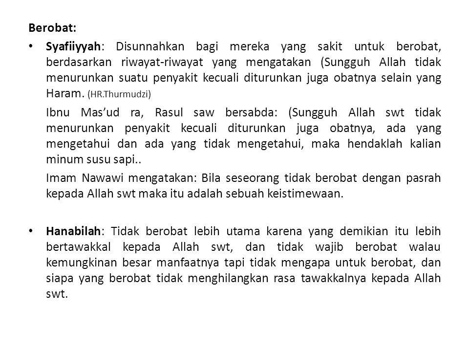 Berobat: Syafiiyyah: Disunnahkan bagi mereka yang sakit untuk berobat, berdasarkan riwayat-riwayat yang mengatakan (Sungguh Allah tidak menurunkan suatu penyakit kecuali diturunkan juga obatnya selain yang Haram.