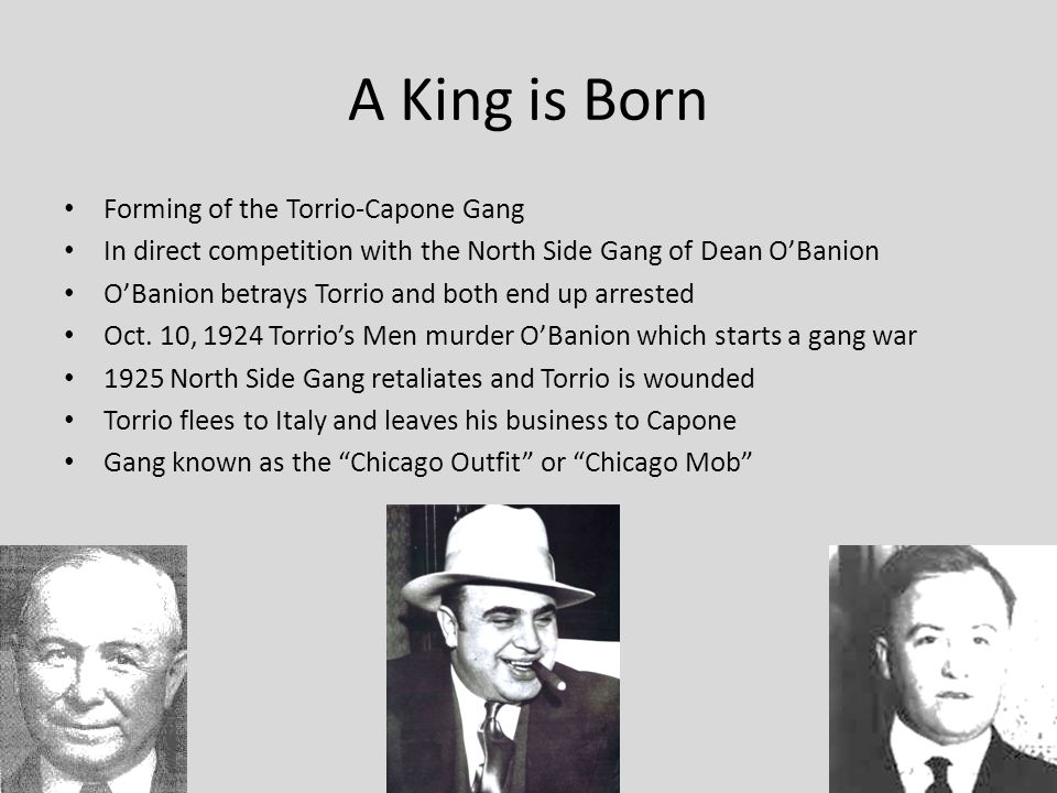 A King is Born Forming of the Torrio-Capone Gang In direct competition with the North Side Gang of Dean O'Banion O'Banion betrays Torrio and both end up arrested Oct.