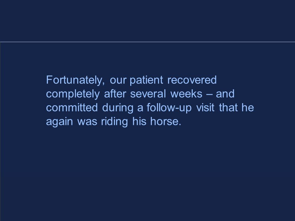 Fortunately, our patient recovered completely after several weeks – and committed during a follow-up visit that he again was riding his horse.