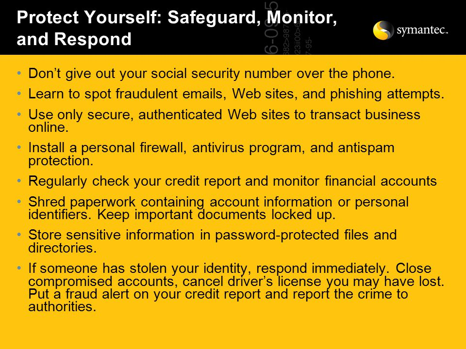 Protect Yourself: Safeguard, Monitor, and Respond Don't give out your social security number over the phone.