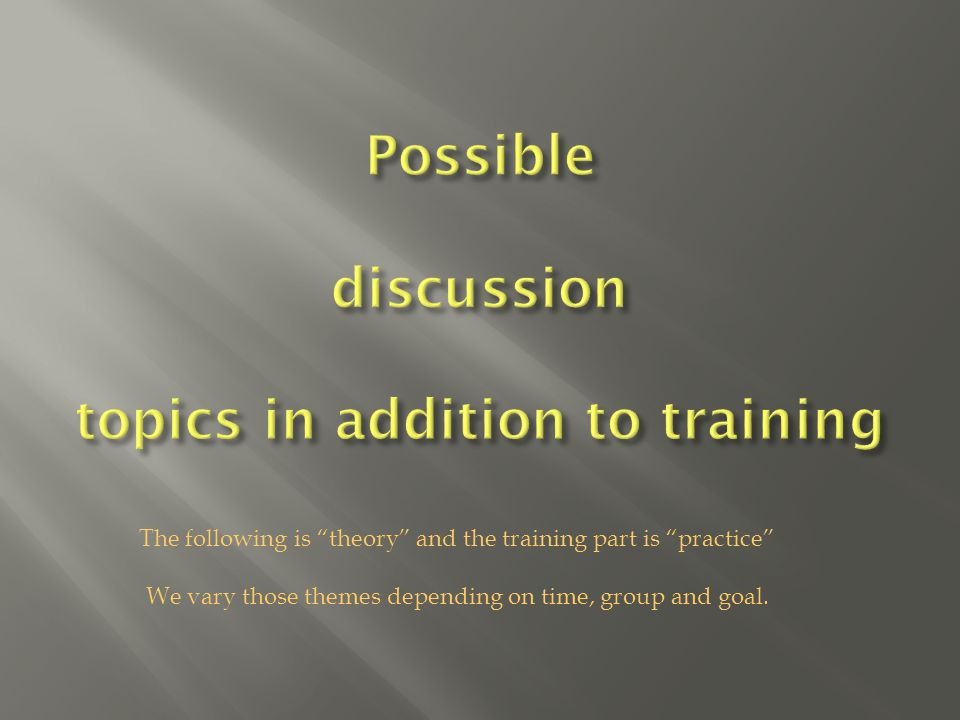 The following is theory and the training part is practice We vary those themes depending on time, group and goal.