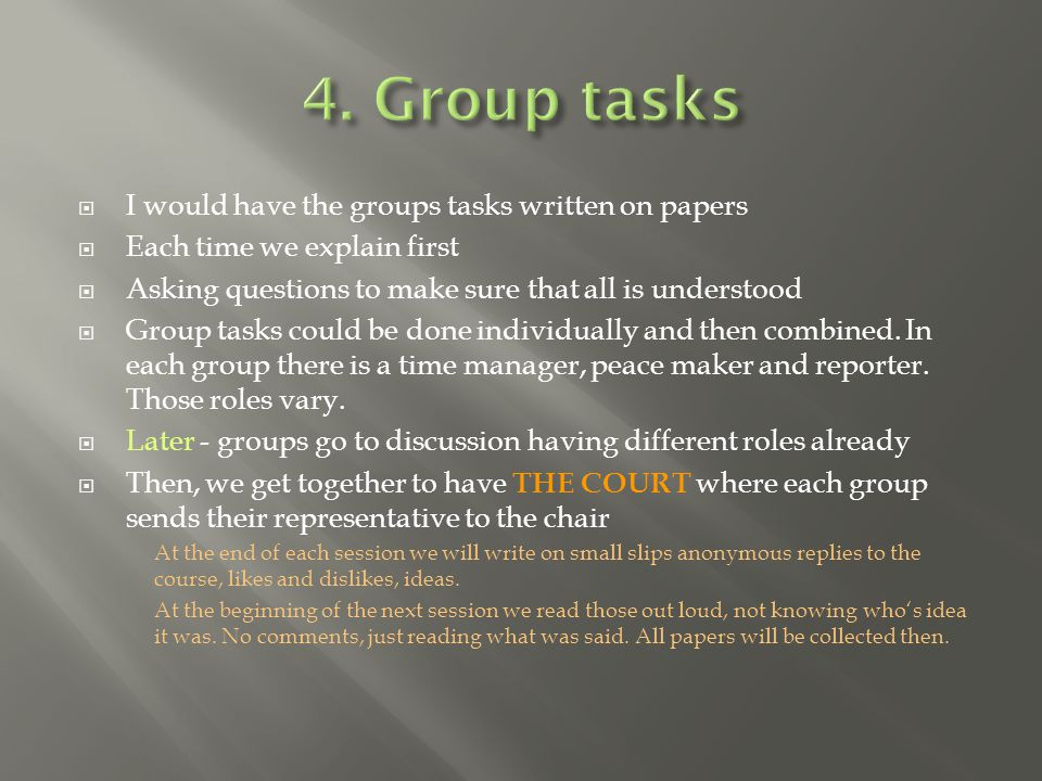  I would have the groups tasks written on papers  Each time we explain first  Asking questions to make sure that all is understood  Group tasks could be done individually and then combined.