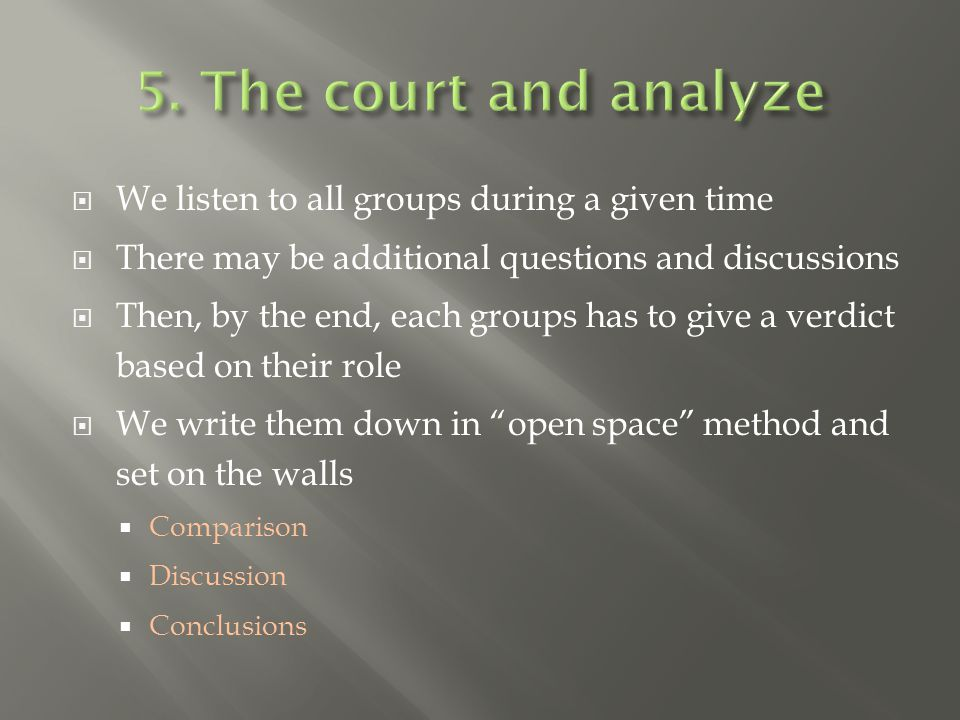  We listen to all groups during a given time  There may be additional questions and discussions  Then, by the end, each groups has to give a verdict based on their role  We write them down in open space method and set on the walls  Comparison  Discussion  Conclusions