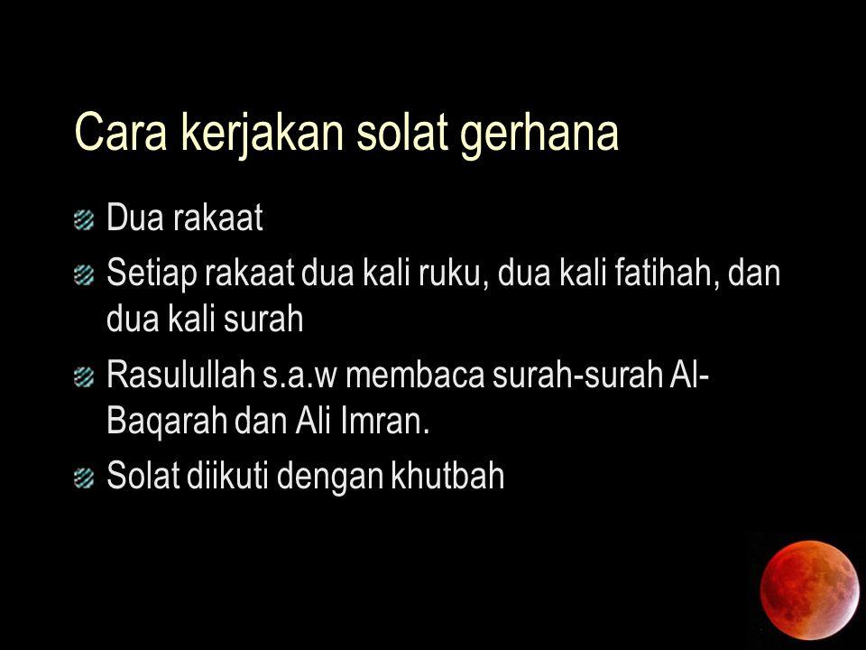 Cara kerjakan solat gerhana Dua rakaat Setiap rakaat dua kali ruku, dua kali fatihah, dan dua kali surah Rasulullah s.a.w membaca surah-surah Al- Baqa