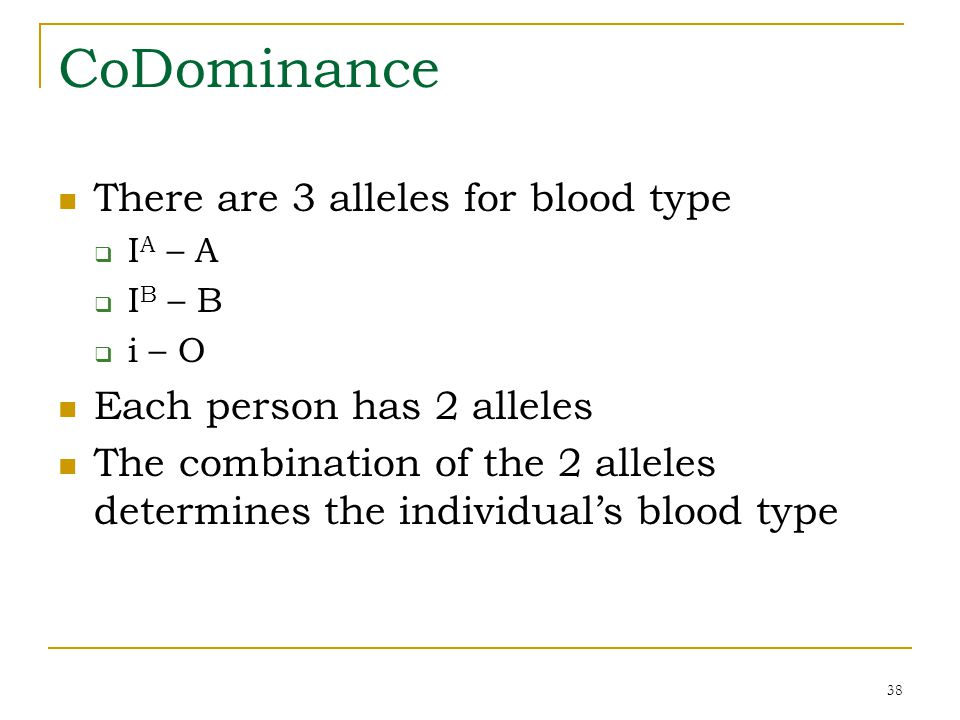 38 CoDominance There are 3 alleles for blood type  I A – A  I B – B  i – O Each person has 2 alleles The combination of the 2 alleles determines th