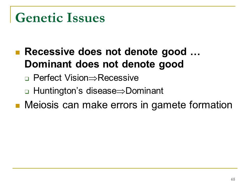 68 Genetic Issues Recessive does not denote good … Dominant does not denote good  Perfect Vision  Recessive  Huntington's disease  Dominant Meiosi