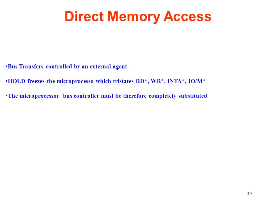 45 Direct Memory Access Bus Transfers controlled by an external agent HOLD freezes the microprocesso which tristates RD*, WR*, INTA*, IO/M* The microp
