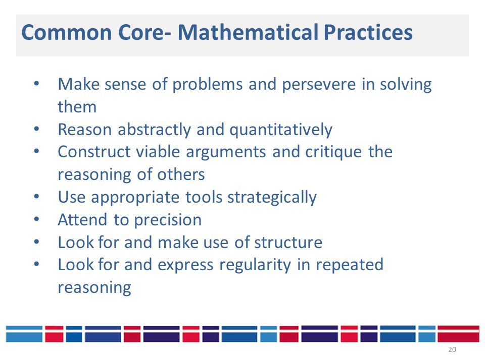 Common Core- Mathematical Practices 20 Make sense of problems and persevere in solving them Reason abstractly and quantitatively Construct viable arguments and critique the reasoning of others Use appropriate tools strategically Attend to precision Look for and make use of structure Look for and express regularity in repeated reasoning