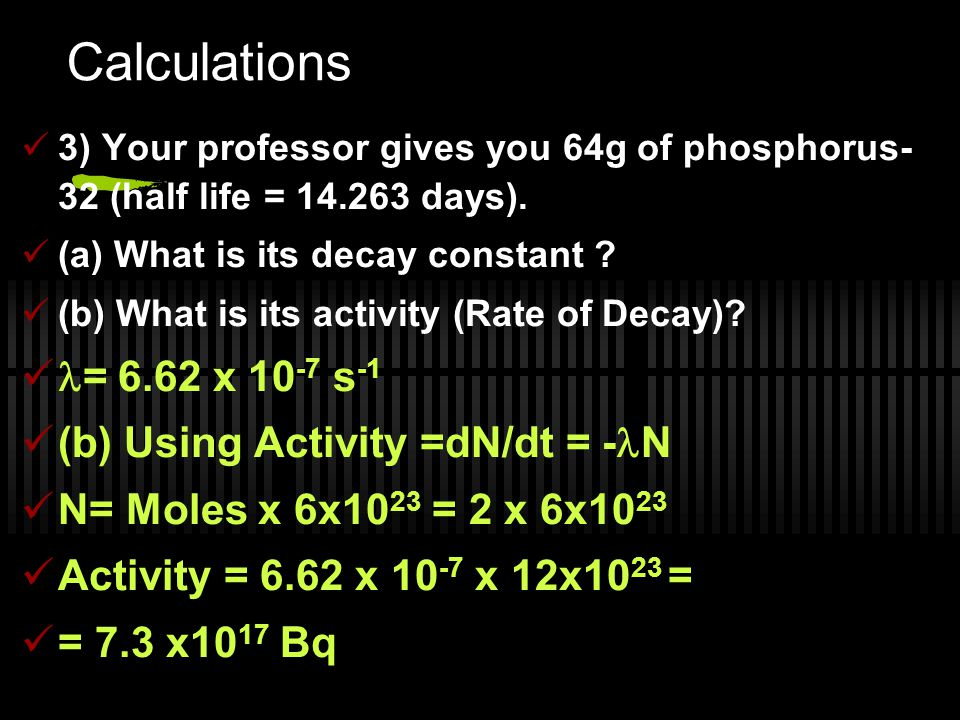 Calculations 3) Your professor gives you 64g of phosphorus- 32 (half life = 14.263 days). (a) What is its decay constant ? (b) What is its activity (R