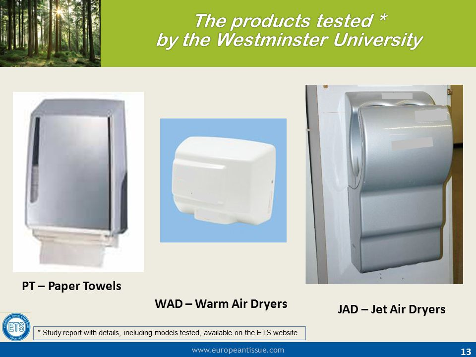www.europeantissue.com The products tested * by the Westminster University 13 PT – Paper Towels WAD – Warm Air Dryers JAD – Jet Air Dryers * Study rep