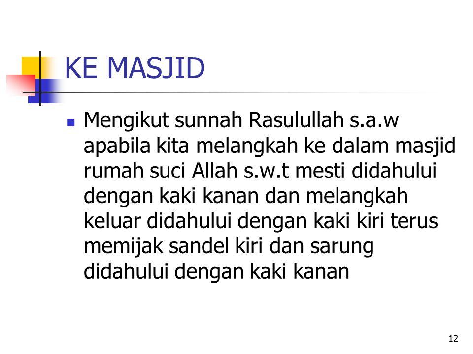 12 KE MASJID Mengikut sunnah Rasulullah s.a.w apabila kita melangkah ke dalam masjid rumah suci Allah s.w.t mesti didahului dengan kaki kanan dan mela