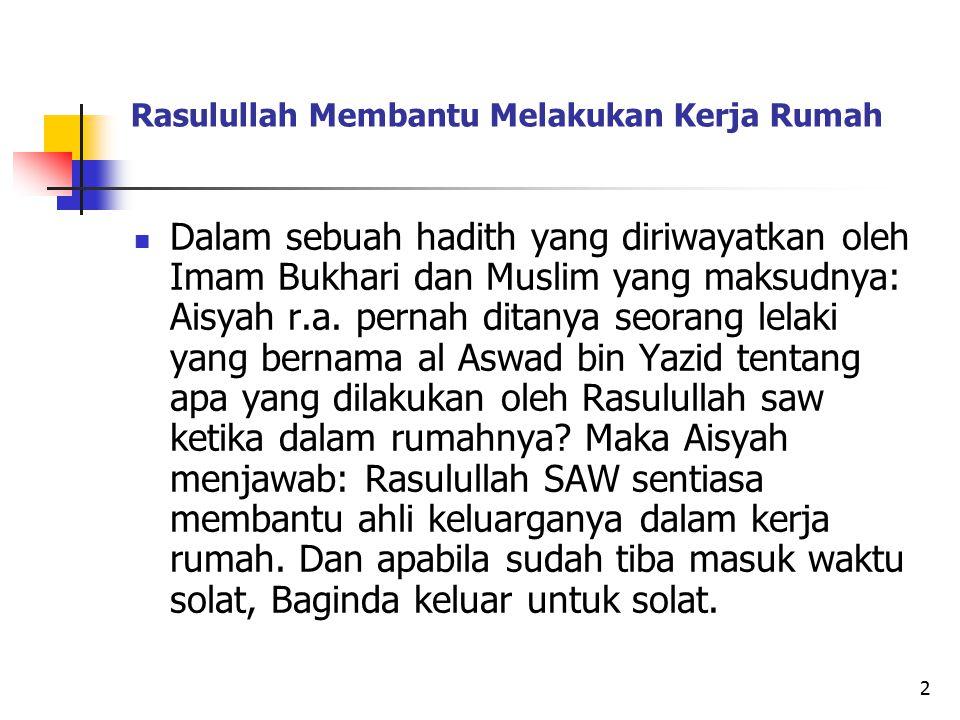 2 Rasulullah Membantu Melakukan Kerja Rumah Dalam sebuah hadith yang diriwayatkan oleh Imam Bukhari dan Muslim yang maksudnya: Aisyah r.a. pernah dita