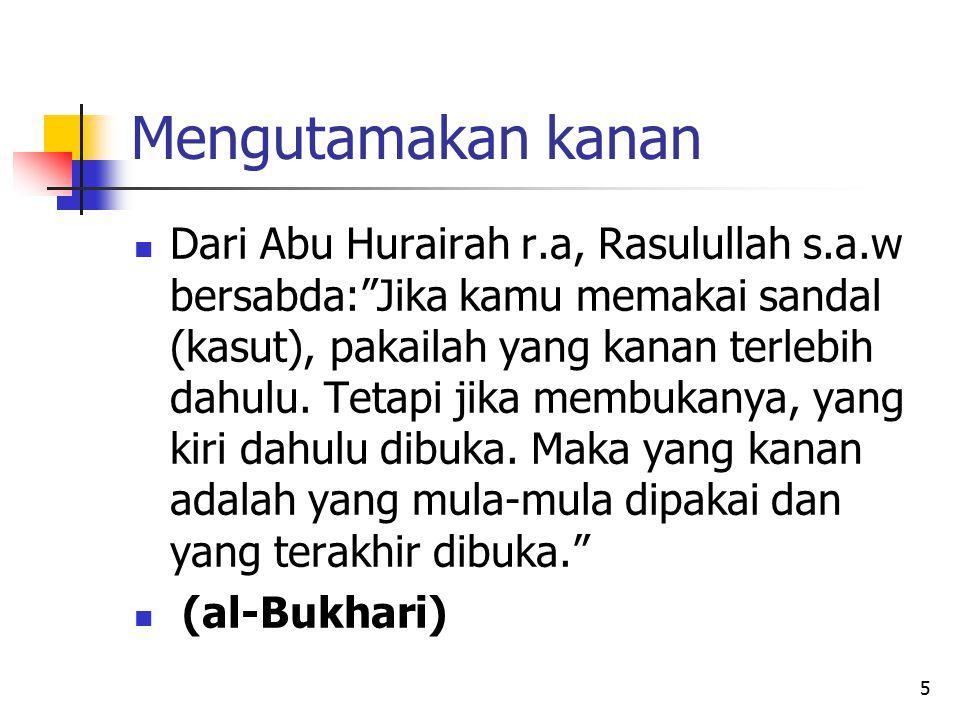 """5 Mengutamakan kanan Dari Abu Hurairah r.a, Rasulullah s.a.w bersabda:""""Jika kamu memakai sandal (kasut), pakailah yang kanan terlebih dahulu. Tetapi j"""