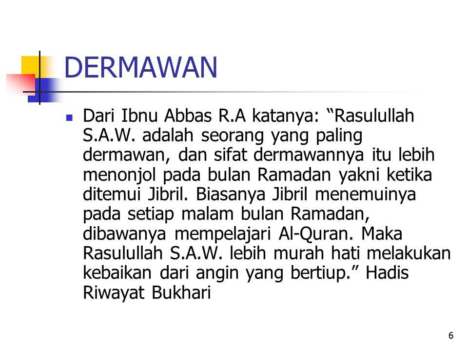 "6 DERMAWAN Dari Ibnu Abbas R.A katanya: ""Rasulullah S.A.W. adalah seorang yang paling dermawan, dan sifat dermawannya itu lebih menonjol pada bulan Ra"