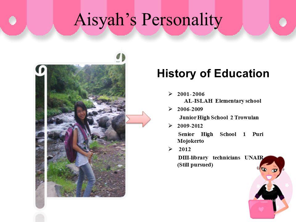 Aisyah's Personality History of Education 22 001- 2006 AL-ISLAH Elementary school 22 006-2009 Junior High School 2 Trowulan 22 009-2012 Senior High School 1 Puri Mojokerto  2 2 012 DIII-library technicians UNAIR (Still pursued)