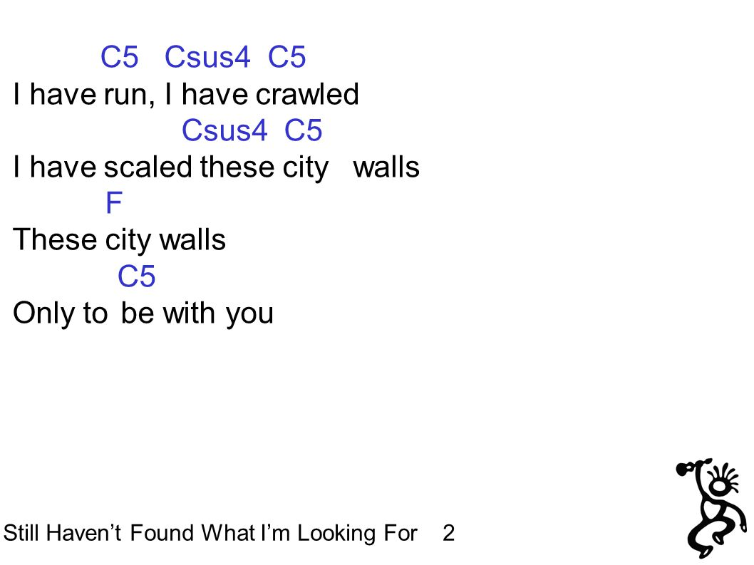 C5 Csus4 C5 I have run, I have crawled Csus4 C5 I have scaled these city walls F These city walls C5 Only tobe with you Still Haven't Found What I'm Looking For 2