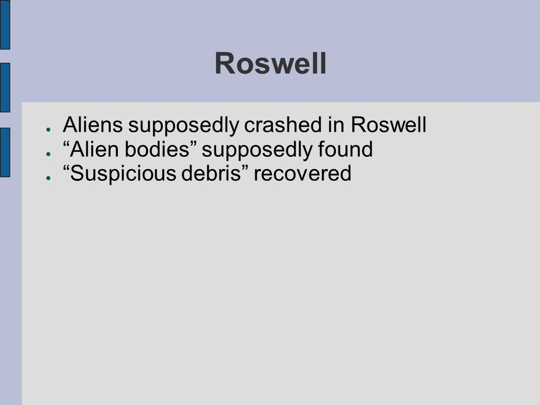 Roswell ● Aliens supposedly crashed in Roswell ● Alien bodies supposedly found ● Suspicious debris recovered