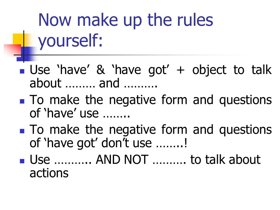 Now make up the rules yourself: Use 'have' & 'have got' + object to talk about ……… and ………. To make the negative form and questions of 'have' use ……..