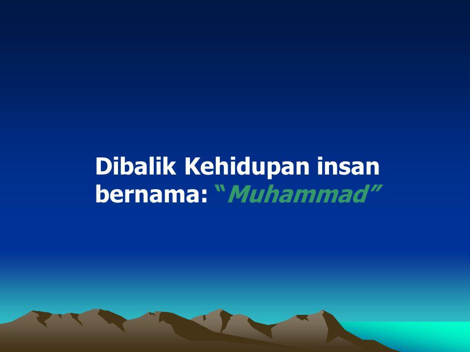 Dibalik Kehidupan insan bernama: Muhammad Dibalik Kehidupan insan bernama: Muhammad