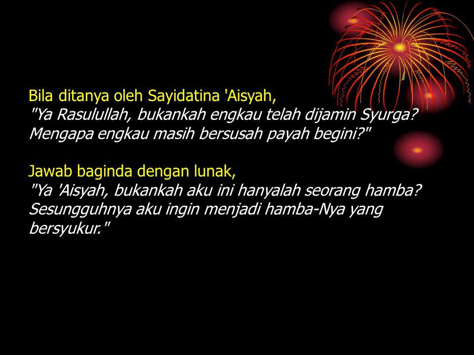 Bila ditanya oleh Sayidatina Aisyah, Ya Rasulullah, bukankah engkau telah dijamin Syurga.