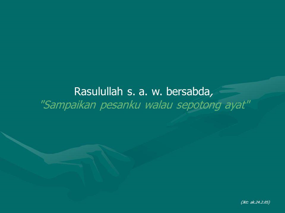 Rasulullah s. a. w. bersabda, Sampaikan pesanku walau sepotong ayat (Jkt: ak.24.2.05)