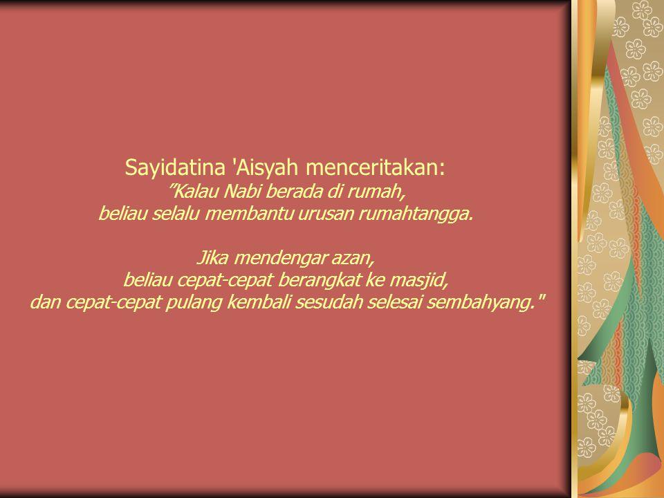 Sayidatina Aisyah menceritakan: Kalau Nabi berada di rumah, beliau selalu membantu urusan rumahtangga.