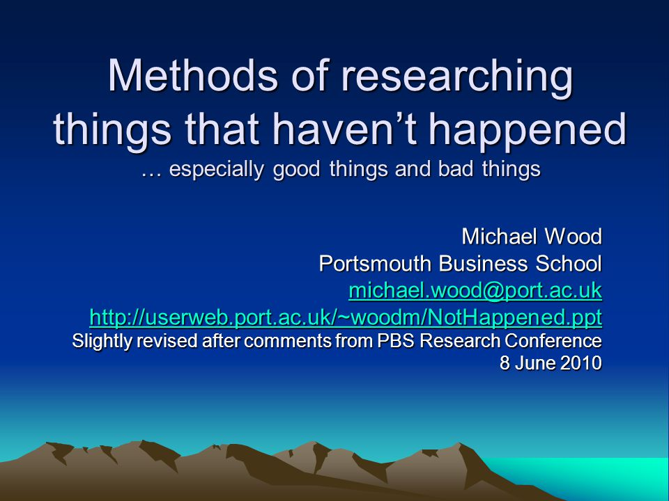 Methods of researching things that haven't happened in management Not easy for obvious reasons … May be design or invention, rather than discovery (e.g.