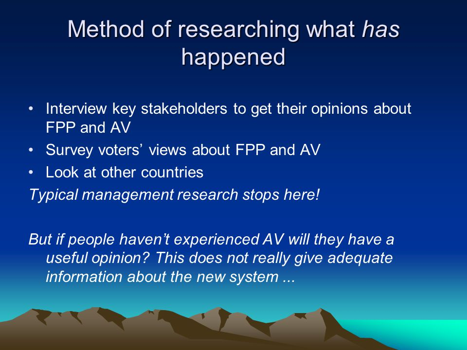 Method of researching what has happened Interview key stakeholders to get their opinions about FPP and AV Survey voters' views about FPP and AV Look at other countries Typical management research stops here.