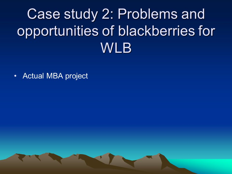 Case study 2: Problems and opportunities of blackberries for WLB Actual MBA project