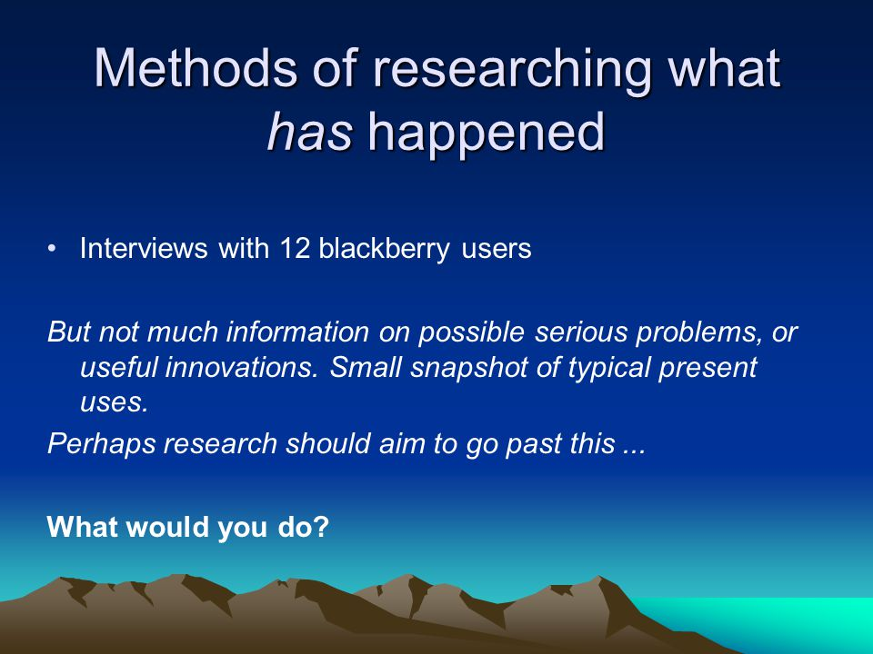 Methods of researching what has happened Interviews with 12 blackberry users But not much information on possible serious problems, or useful innovations.