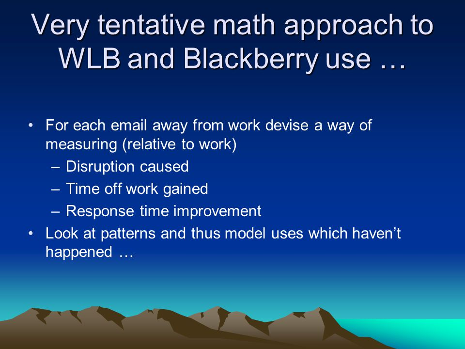 Very tentative math approach to WLB and Blackberry use … For each email away from work devise a way of measuring (relative to work) –Disruption caused –Time off work gained –Response time improvement Look at patterns and thus model uses which haven't happened …