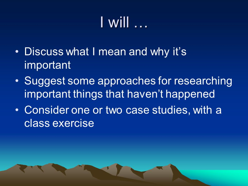 I will … Discuss what I mean and why it's important Suggest some approaches for researching important things that haven't happened Consider one or two case studies, with a class exercise