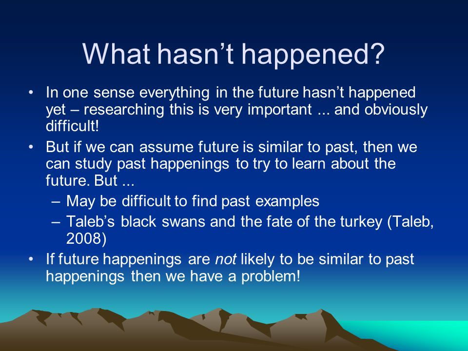 Things that haven't happened that are worth studying include Things that may happen in the future that aren't obviously similar to things that have happened in the past (and about which we can find get data) Especially: –Good things, that we want to recommend or help to happen –Bad things, that we would like to avoid (e.g.