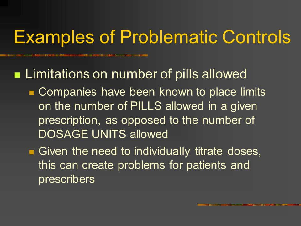 Examples of Problematic Controls Limitations on number of pills allowed Companies have been known to place limits on the number of PILLS allowed in a