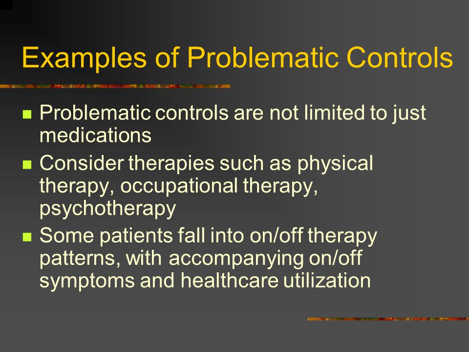 Examples of Problematic Controls Problematic controls are not limited to just medications Consider therapies such as physical therapy, occupational th