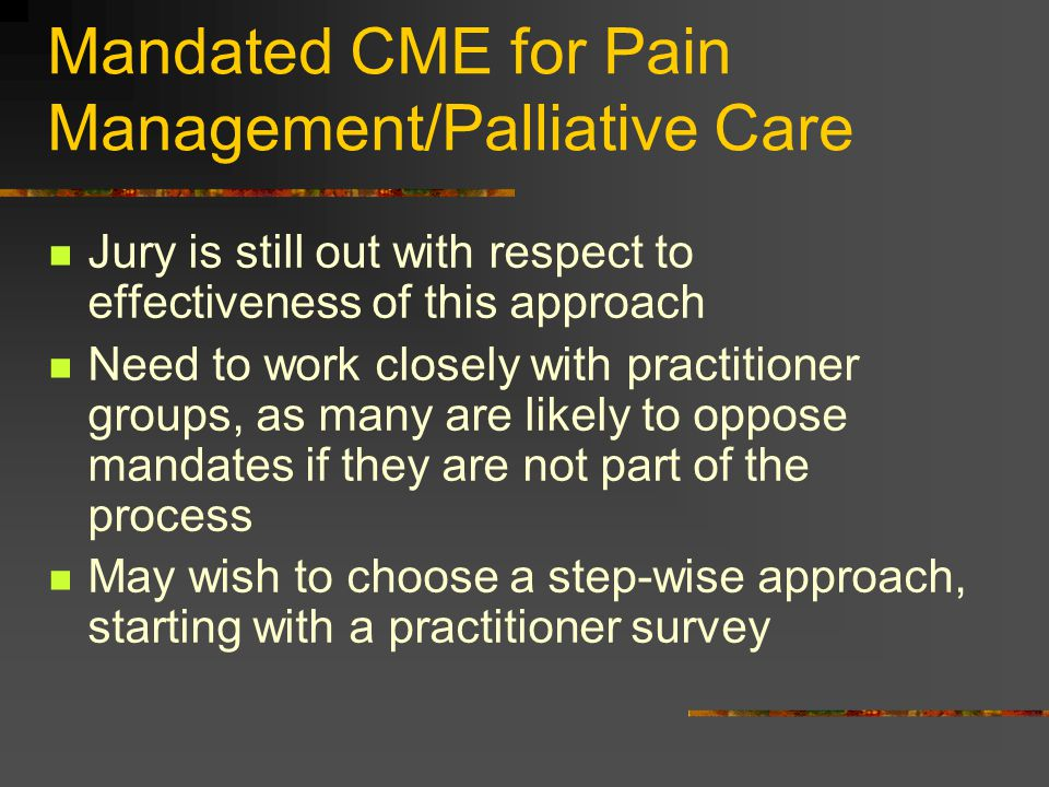 Mandated CME for Pain Management/Palliative Care Jury is still out with respect to effectiveness of this approach Need to work closely with practition