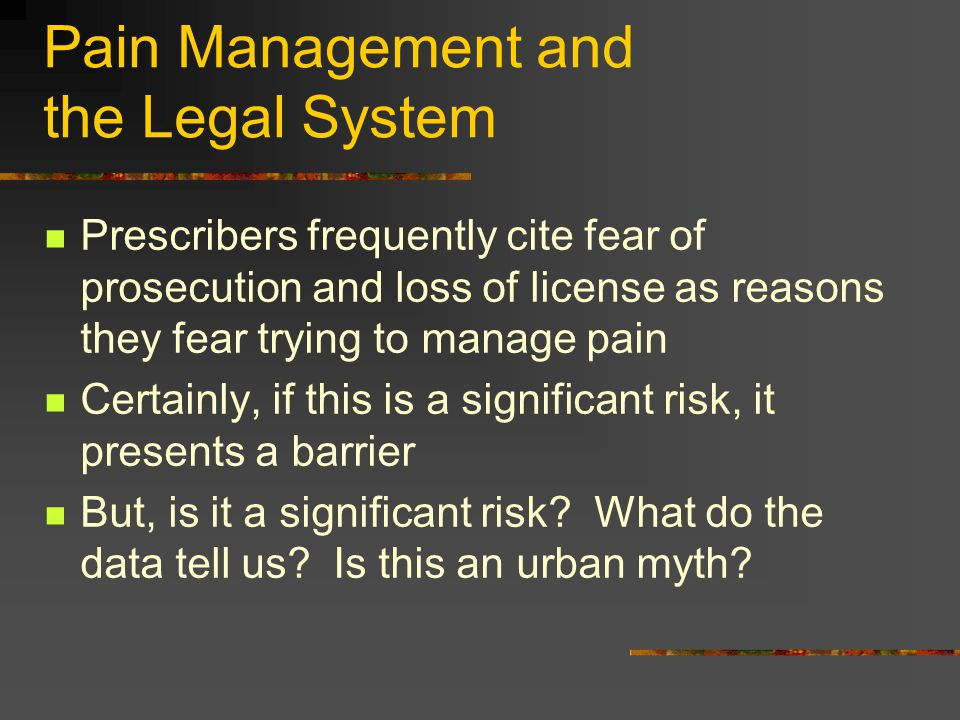 Pain Management and the Legal System Prescribers frequently cite fear of prosecution and loss of license as reasons they fear trying to manage pain Ce