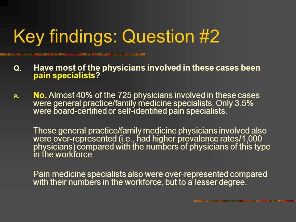 Key findings: Question #2 Q. Have most of the physicians involved in these cases been pain specialists? A. No. Almost 40% of the 725 physicians involv