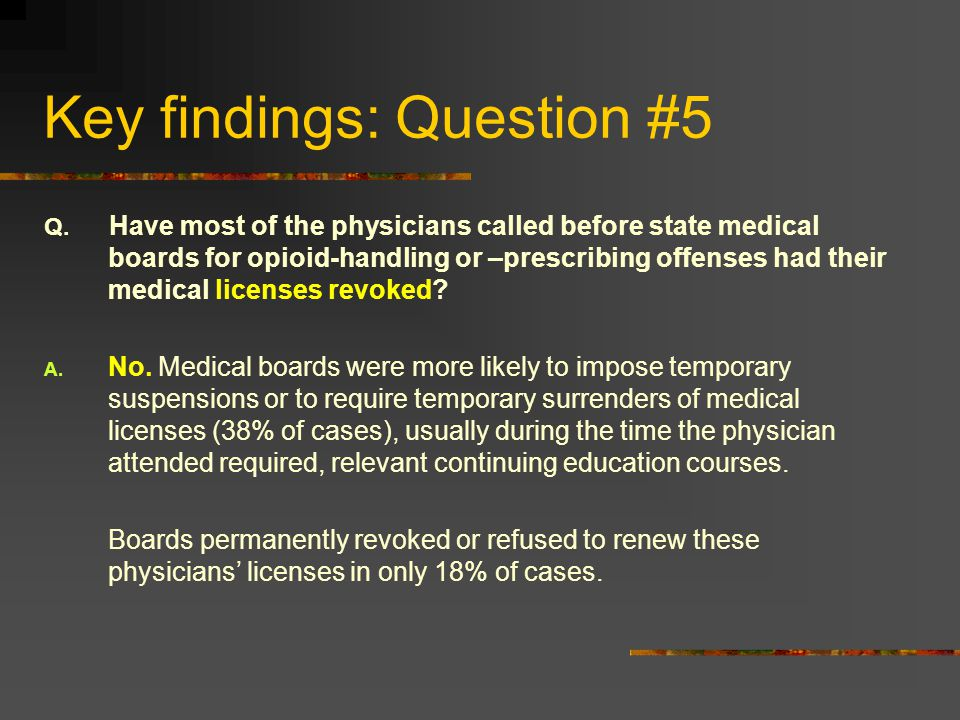 Key findings: Question #5 Q. Have most of the physicians called before state medical boards for opioid-handling or –prescribing offenses had their med