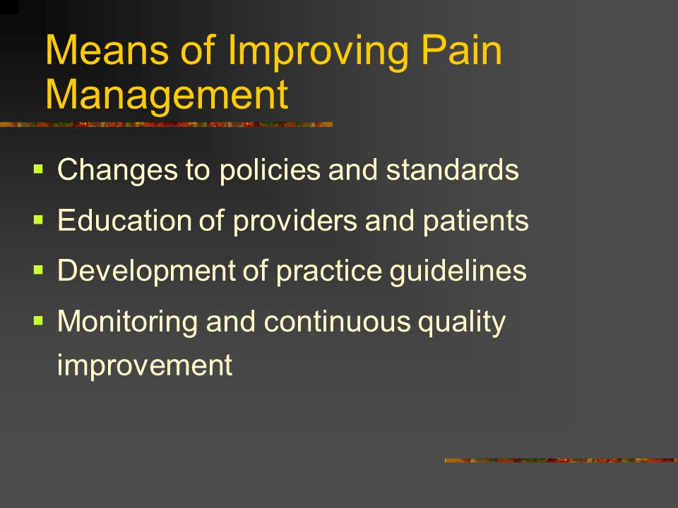 Means of Improving Pain Management  Changes to policies and standards  Education of providers and patients  Development of practice guidelines  Mo