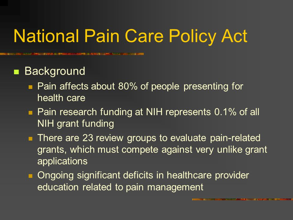 National Pain Care Policy Act Background Pain affects about 80% of people presenting for health care Pain research funding at NIH represents 0.1% of a