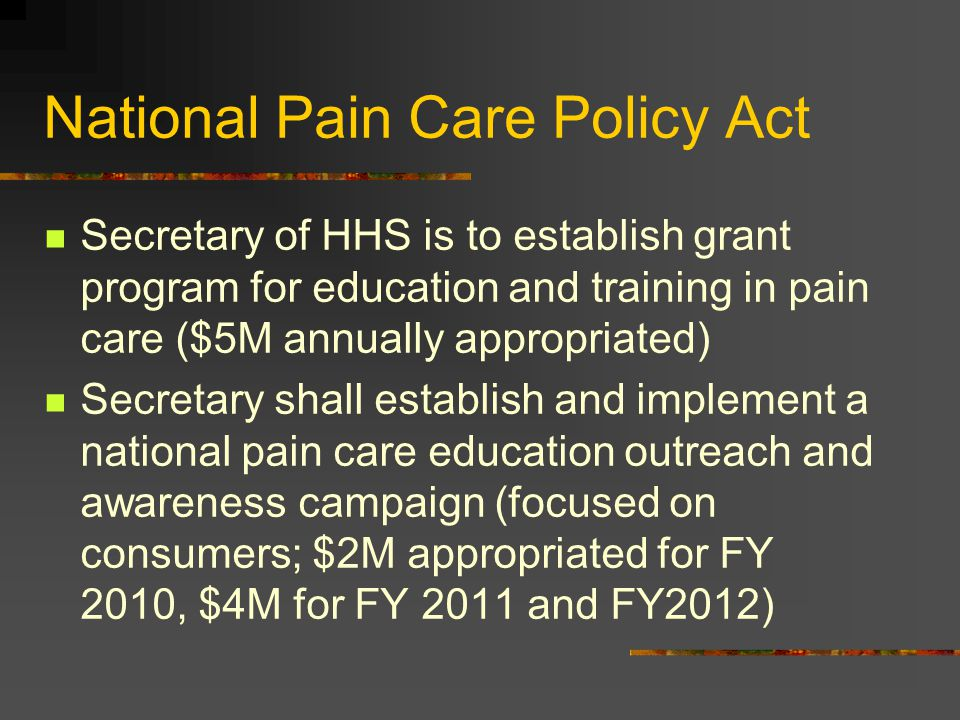 National Pain Care Policy Act Secretary of HHS is to establish grant program for education and training in pain care ($5M annually appropriated) Secre