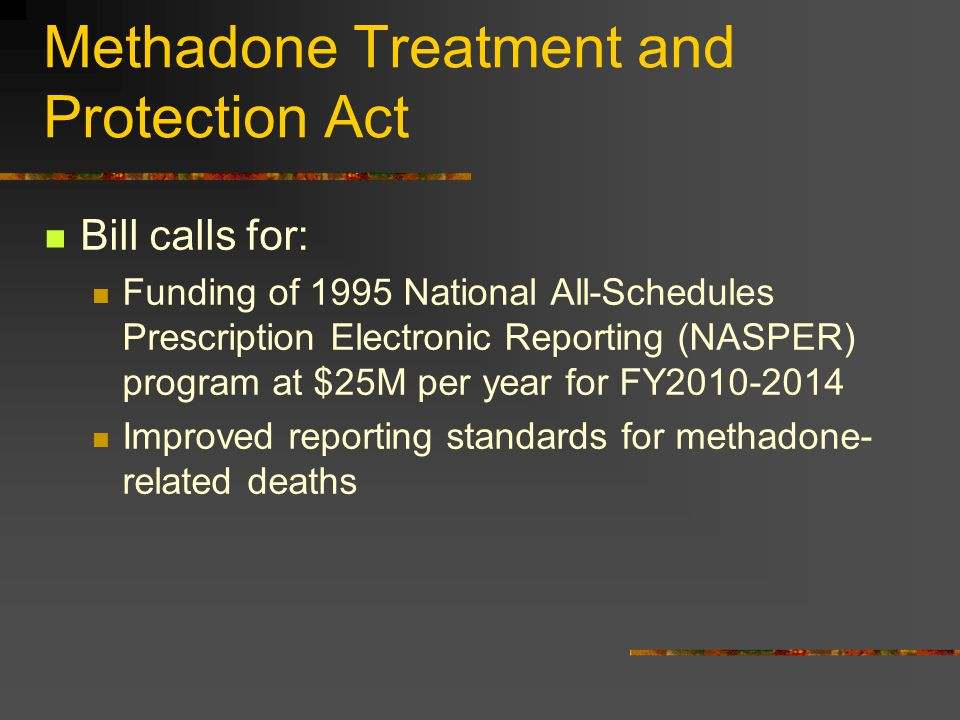 Methadone Treatment and Protection Act Bill calls for: Funding of 1995 National All-Schedules Prescription Electronic Reporting (NASPER) program at $2