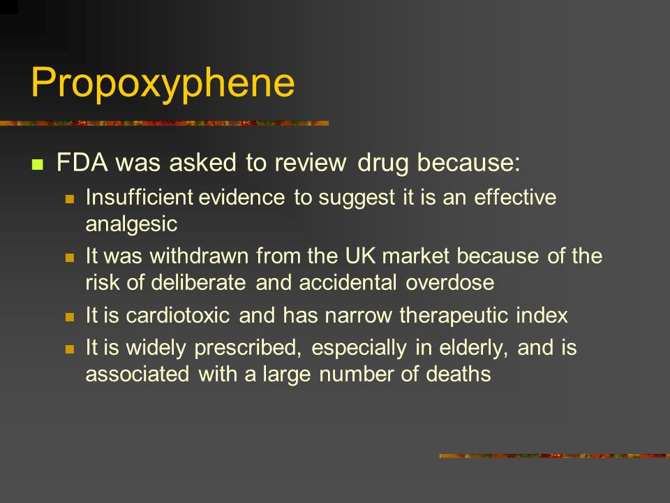 Propoxyphene FDA was asked to review drug because: Insufficient evidence to suggest it is an effective analgesic It was withdrawn from the UK market b