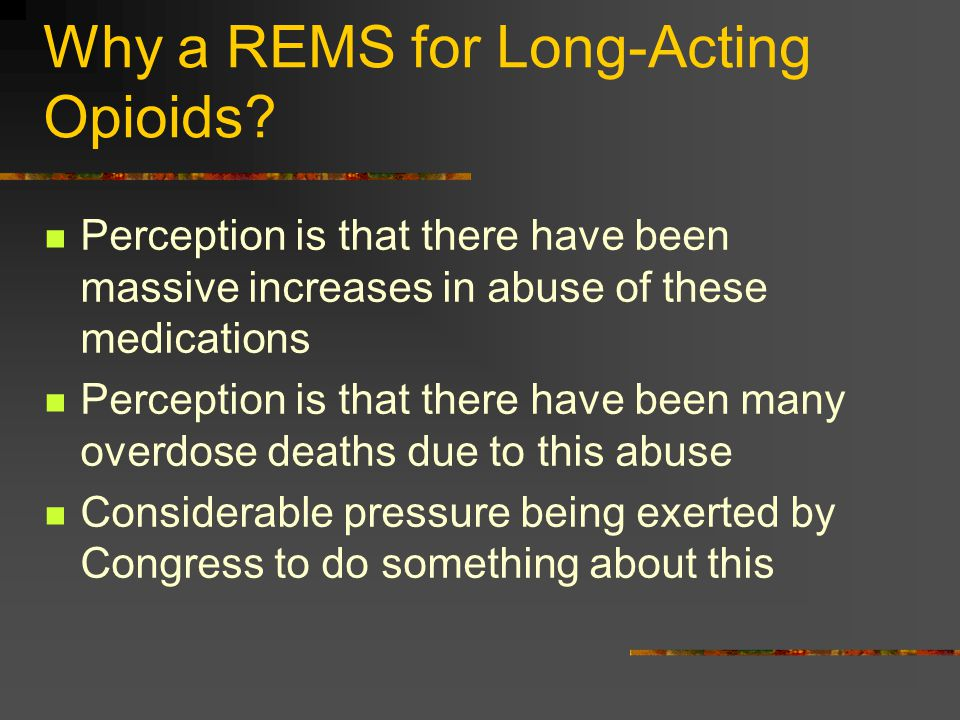 Why a REMS for Long-Acting Opioids? Perception is that there have been massive increases in abuse of these medications Perception is that there have b